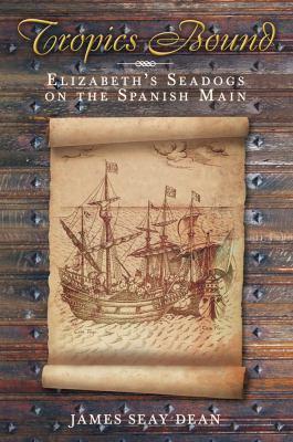 Tropics Bound: Elizabeth's Seadogs on the Spanish Main 9780752450964