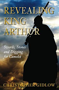 Revealing King Arthur: Swords, Stones and Digging for Camelot 9780752455075