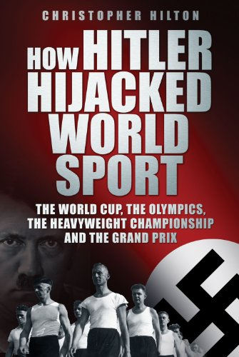 How Hitler Hijacked World Sport: The World Cup, the Olympics, the Heavyweight Championship and the Grand Prix 9780752459257