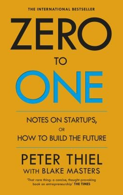 Zero to One : Notes on Start-Ups, or How to Build the Future