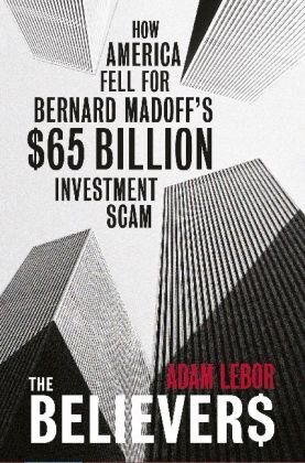 The Believers: How America Fell for Bernard Madoff's $50 Billion Investment Scam 9780753827437