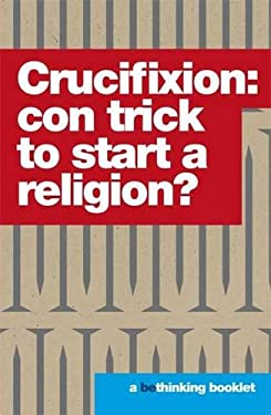 Crucifixion: Con Trick to Start a Religion? (Bethinking)