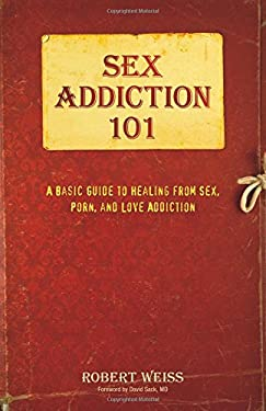 Sex Addiction 101: A Basic Guide to Healing from Sex, Porn, and Love Addiction
