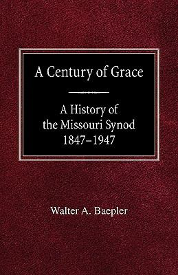 A Century of Grace a History of the Missouri Synod 1847-1947 9780758618436