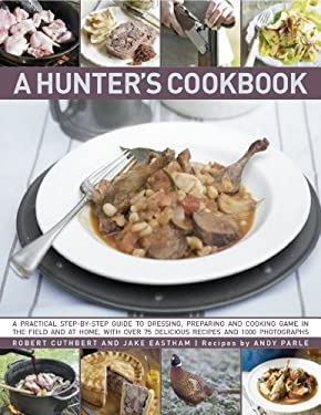A Hunter's Cookbook: A Practical Step-By-Step Guide to Dressing, Preparing and Cooking Game, in the Field and at Home, with Over 75 Delicio 9780754820758