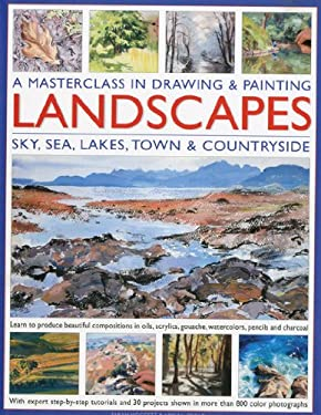 A   Masterclass in Drawing & Painting Landscapes: Sky, Sea, Lakes, Town & Countryside: Learn to Produce Beautiful Compositions in Oils, Acrlics, Gouac 9780754819691