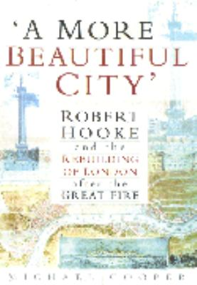 A More Beautiful City: Robert Hooke and the Rebuilding of London After the Great Fire