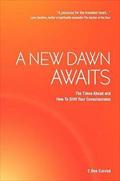 A New Dawn Awaits - The Times Ahead and How to Shift Your Consciousness