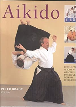 Aikido: Develop Mind and Body with Graceful and Powerful Defence Techniques: Postures, Movements, Pins, Falls, Throws, and Sol 9780754815921