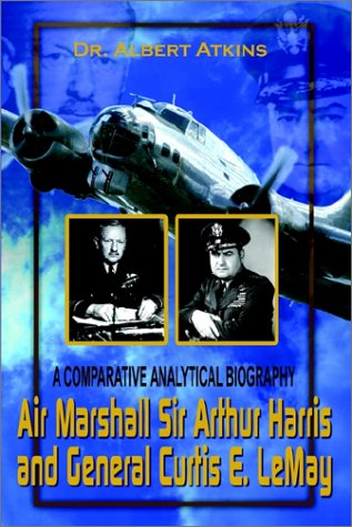 Air Marshall Sir Arthur Harris and General Curtis E. Lemay: A Comparative Analytical Biography 9780759659407