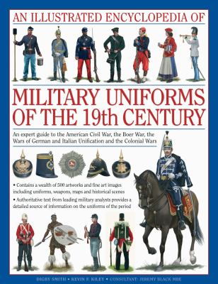 An  Illustrated Encyclopedia of Military Uniforms of the 19th Century: An Expert Guide to the Crimean War, American Civil War, Boer War, Wars of Germa 9780754819011
