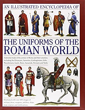 An  Illustrated Encyclopedia of the Uniforms of the Roman World: A Detailed Study of the Armies of Rome and Their Enemies, Including the Etruscans, Sa 9780754823872