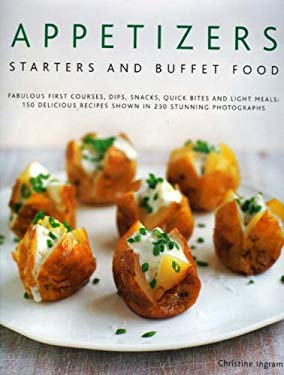 Appetizers, Starters and Buffet Food: Fabulous First Courses, Dips, Snacks, Quick Bites and Light Meals: 150 Delicious Recipes Shown in 250 Stunning P 9780754817994