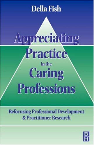 Appreciating Practice in the Caring Professions: Re-Focusing Professional Research and Development 9780750630016