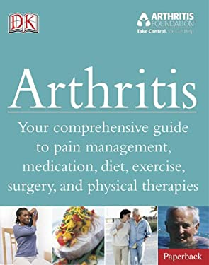 Arthritis: Your Comprehensive Guide to Pain Management, Medication, Diet, Exercise, Surgery, and Physical Therapies 9780756651909