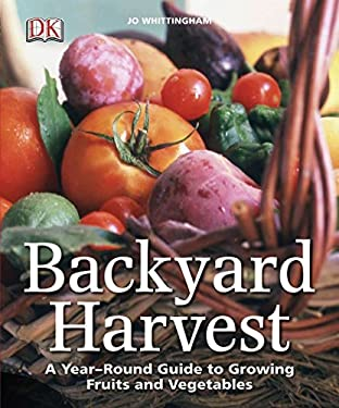 Backyard Harvest: A Year-Round Guide to Growing Fruit and Vegetables 9780756671631