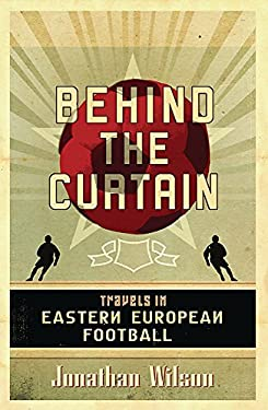 Behind the Curtain: Travels in Eastern European Football 9780752879451