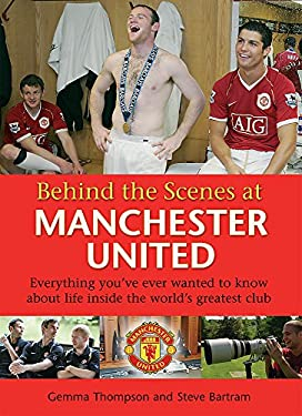 Behind the Scenes at Manchester United: Everything You've Ever Wanted to Know about Life Inside the World's Greatest Club 9780752889481