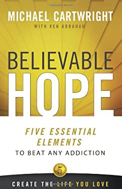 Believable Hope: 5 Essential Elements to Beat Any Addiction 9780757317309
