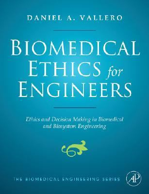 Biomedical Ethics for Engineers: Ethics and Decision Making in Biomedical and Biosystem Engineering 9780750682275