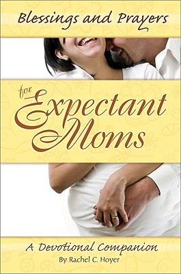 Blessings and Prayers for Expectant Moms: A Devotional Companion 9780758619129