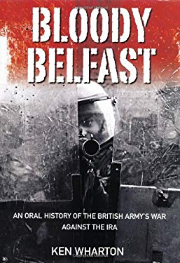 Bloody Belfast: An Oral History of the British Army's War Against the IRA 9780752452494