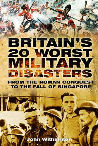 Britain's 20 Worst Military Disasters: From the Roman Conquest to the Fall of Singapore 9780752461977