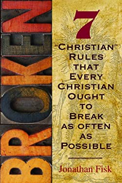 Broken: Seven Christian Rules about Christian Rules That Every Christian Ought to Break 9780758631015