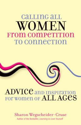 Calling All Women from Competition to Connection: Advice and Inspiration for Women of All Ages 9780757314209