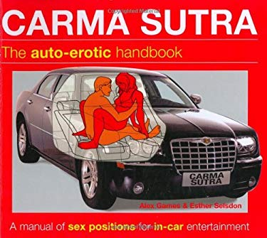 Carma Sutra: The Auto-Erotic Handbook; A Manual of Sex Positions for In-Car Entertainment 9780756624613
