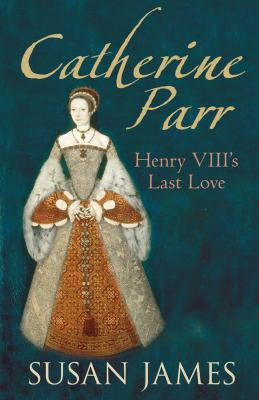 Catherine Parr: Henry VIII's Last Love 9780752448534