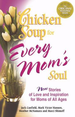 Chicken Soup for Every Mom's Soul: 101 New Stories of Love and Inspiration for Moms of All Ages 9780757302480