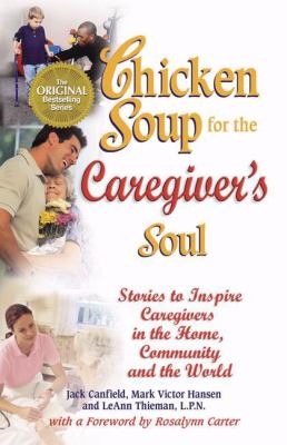 Chicken Soup for the Caregiver's Soul: Stories to Inspire Caregivers in the Home, the Community and the World 9780757301599