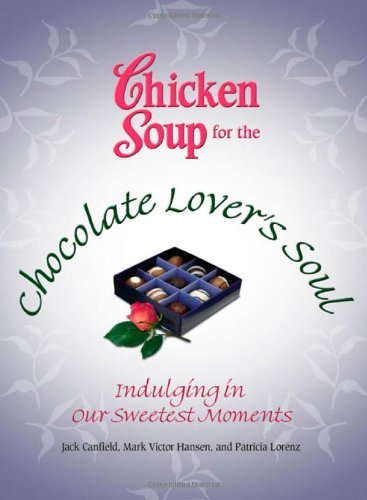 Chicken Soup for the Chocolate Lover's Soul: Indulging in Our Sweetest Moments 9780757306303