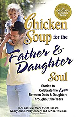 Chicken Soup for the Father & Daughter Soul: Stories to Celebrate the Love Between Dads & Daughters Throughout the Years 9780757302527