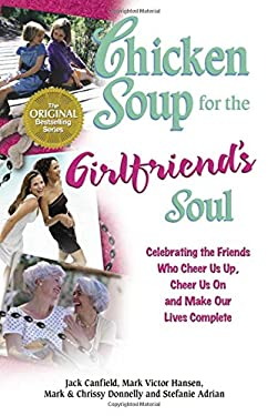Chicken Soup for the Girlfriend's Soul: Celebrating the Friends Who Cheer Us Up, Cheer Us on and Make Our Lives Complete 9780757301544