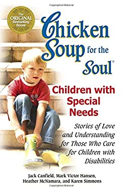 Chicken Soup for the Soul: Children with Special Needs: Stories of Love and Understanding for Those Who Care for Children with Disabilities 9780757306204