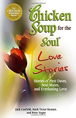 Chicken Soup for the Soul Love Stories: Stories of First Dates, Soul Mates, and Everlasting Love 9780757306631