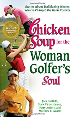 Chicken Soup for the Woman Golfer's Soul: Stories about Trailblazing Women Who've Changed the Game Forever 9780757305801