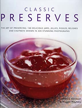 Classic Preserves: The Art of Preserving: 150 Delicious Jams, Jellies, Pickles, Relishes and Chutneys Shown in 250 Stunning Photographs 9780754818144