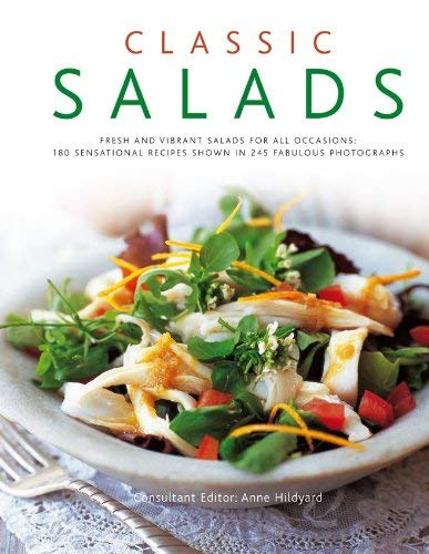 Classic Salads: Fresh and Vibrant Salads for All Occasions: 180 Sensational Recipes Shown in 245 Fabulous Photographs