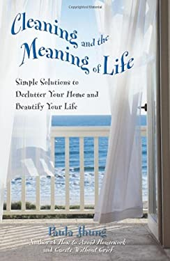 Cleaning and the Meaning of Life: Simple Solutions to Declutter Your Home and Beautify Your Life 9780757302404