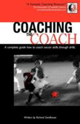 Coaching the Coach - A Complete Guide How to Coach Soccer Skills Through Drills 9780755210749