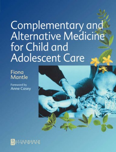 Complementary and Alternative Medicine for Child and Adolescent Care: A Practical Guide for Healthcare Professionals 9780750651752
