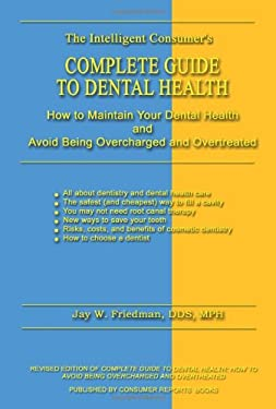Complete Guide to Dental Health: How to Maintain Your Dental Health and Avoid Being Overcharged and Overtreated 9780759676565