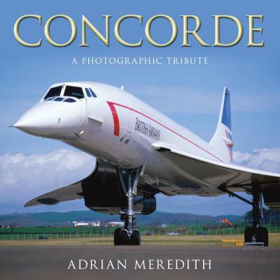 Concorde: A Photographic Tribute 9780752454030