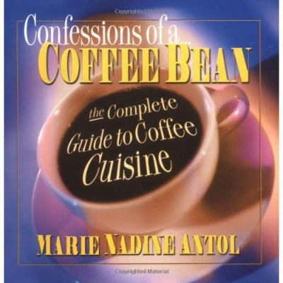 Confessions of a Coffee Bean: The Complete Guide to Coffee Cuisine 9780757000201