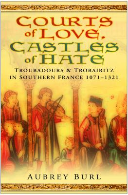 Courts of Love, Castles of Hate: Troubadours & Trobairitz in Southern France, 1071-1321 9780750945363