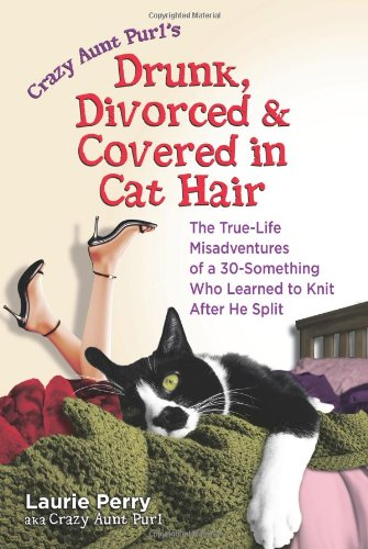 Crazy Aunt Purl's Drunk, Divorced, and Covered in Cat Hair: The True-Life Misadventures of a 30-Something Who Learned to Knit After He Split 9780757305917