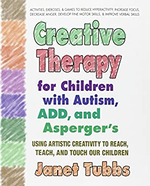 Creative Therapy for Children with Autism, ADD, and Asperger's: Using Artistic Creativity to Reach, Teach, and Touch Our Children 9780757003004